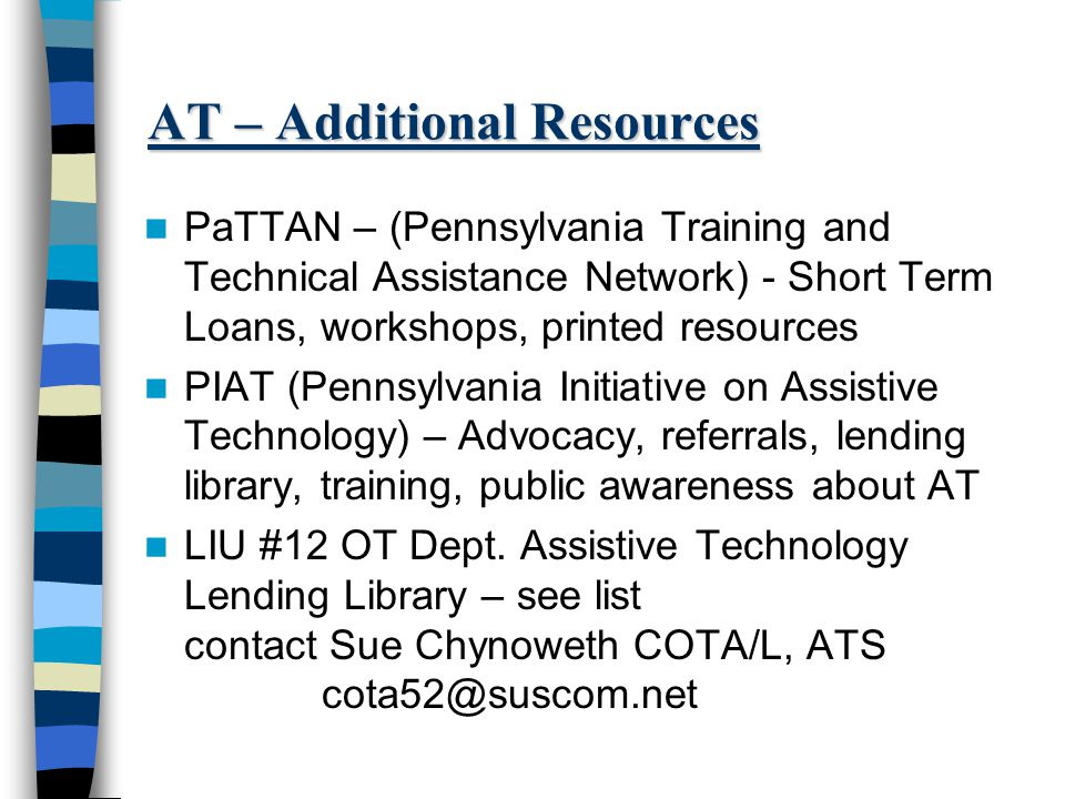 AT – Additional Resources PaTTAN – (Pennsylvania Training and Technical Assistance Network) - Short Term Loans, workshops, printed resources PIAT (Pennsylvania Initiative on Assistive Technology) – Advocacy, referrals, lending library, training, public awareness about AT LIU #12 OT Dept.