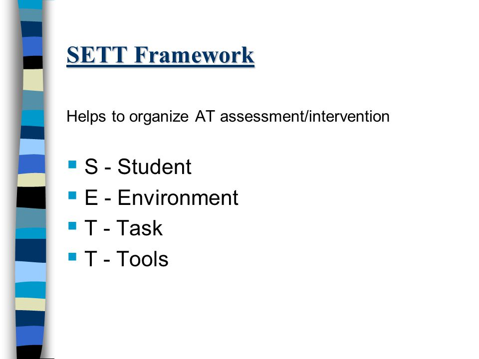 SETT Framework Helps to organize AT assessment/intervention  S - Student  E - Environment  T - Task  T - Tools