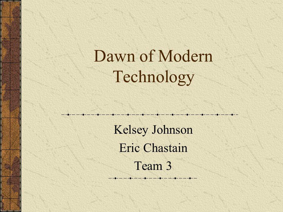 Dawn of Modern Technology Kelsey Johnson Eric Chastain Team 3