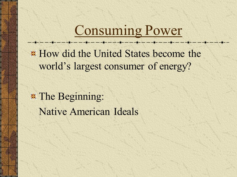 Consuming Power How did the United States become the world's largest consumer of energy.
