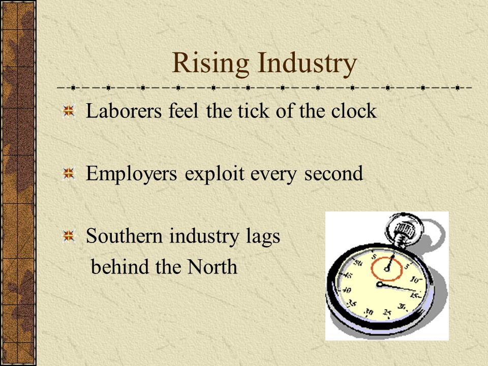 Rising Industry Laborers feel the tick of the clock Employers exploit every second Southern industry lags behind the North