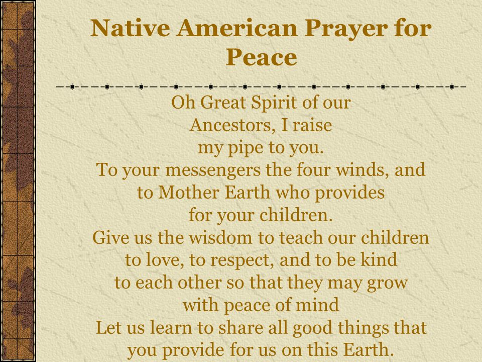 Native American Prayer for Peace Oh Great Spirit of our Ancestors, I raise my pipe to you.