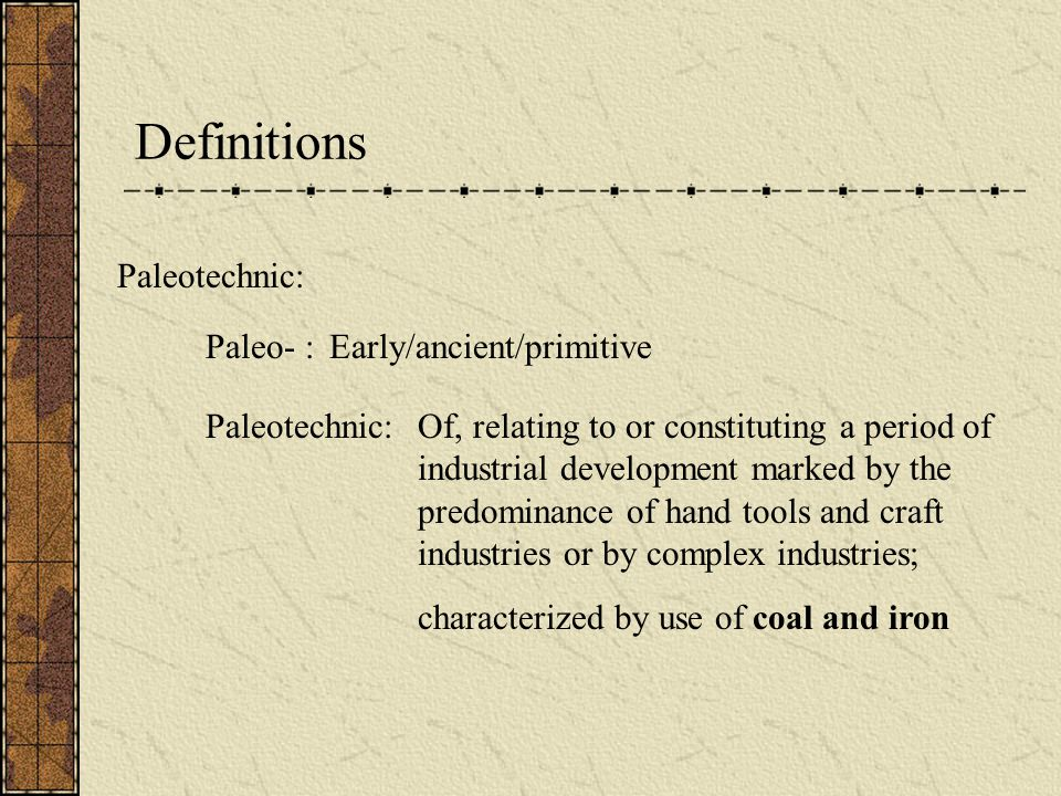 Paleotechnic: Paleo- :Early/ancient/primitive Paleotechnic:Of, relating to or constituting a period of industrial development marked by the predominance of hand tools and craft industries or by complex industries; characterized by use of coal and iron Definitions