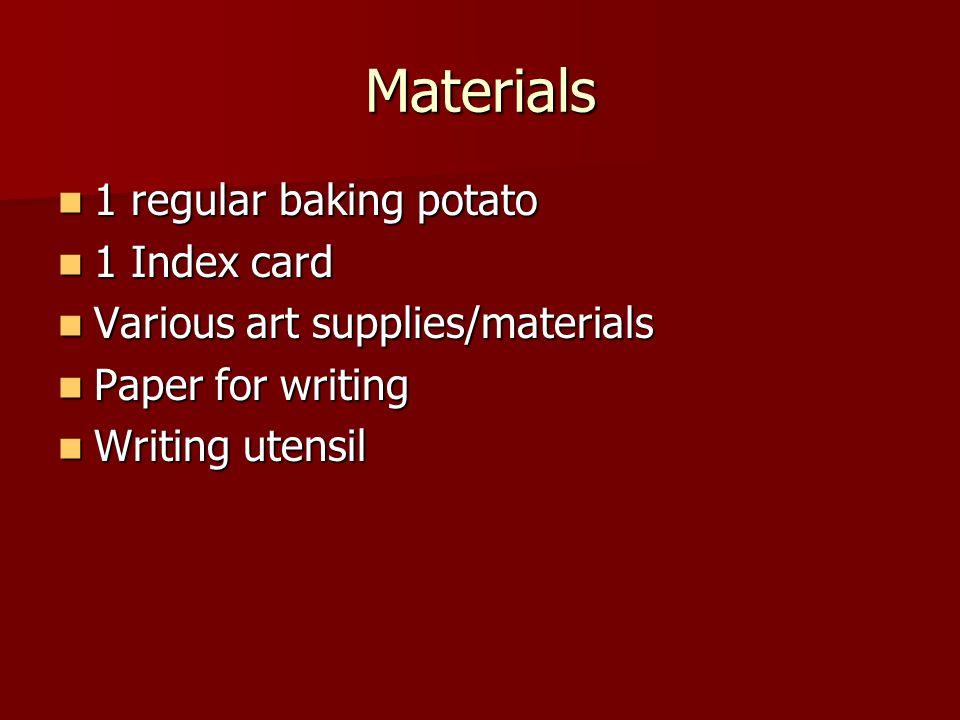 Materials 1 regular baking potato 1 regular baking potato 1 Index card 1 Index card Various art supplies/materials Various art supplies/materials Paper for writing Paper for writing Writing utensil Writing utensil
