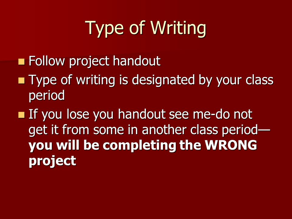 Type of Writing Follow project handout Follow project handout Type of writing is designated by your class period Type of writing is designated by your
