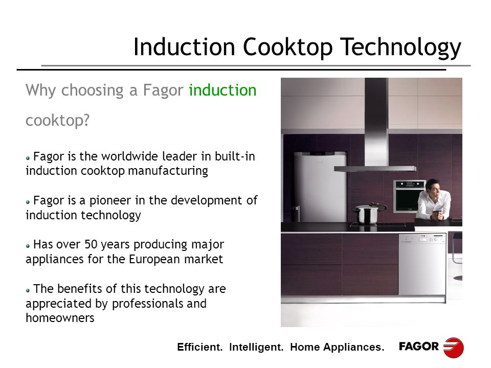 Efficient. Intelligent. Home Appliances. Induction Cooktop Technology Why choosing a Fagor induction cooktop? Fagor is the worldwide leader in built-i