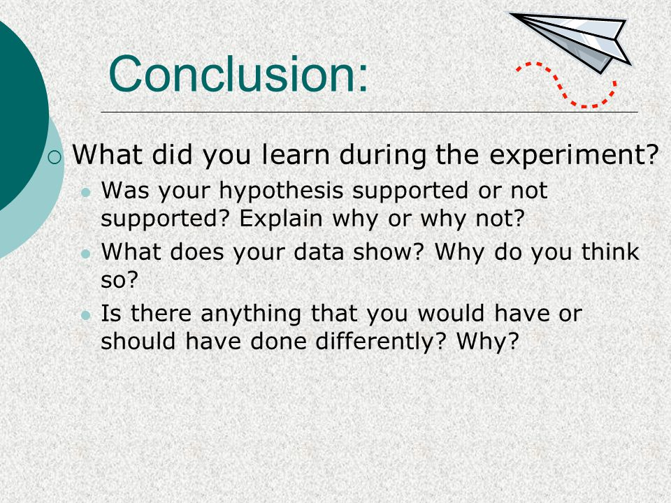 Conclusion:  What did you learn during the experiment? Was your hypothesis supported or not supported? Explain why or why not? What does your data sh