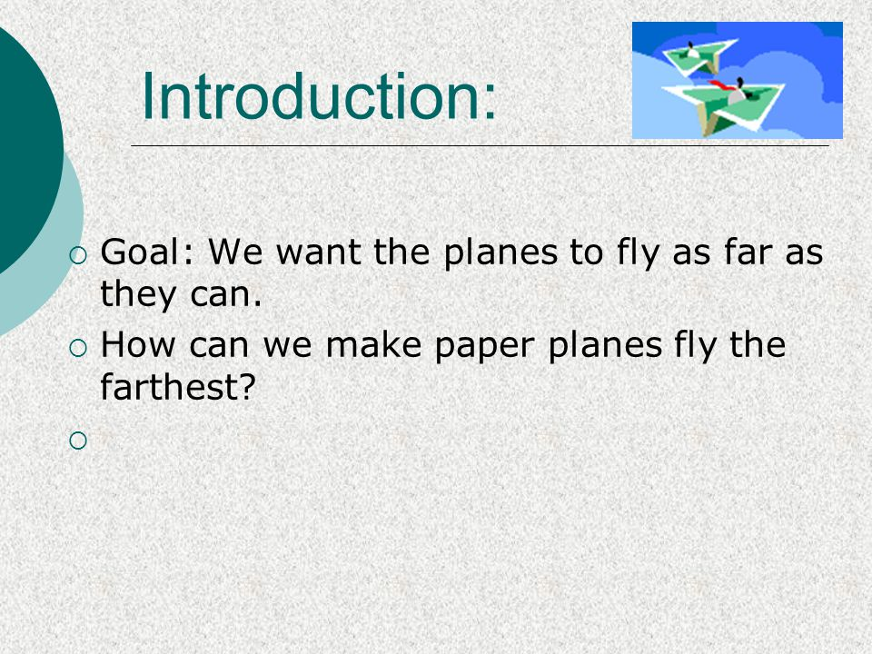  Goal: We want the planes to fly as far as they can.  How can we make paper planes fly the farthest?  Introduction: