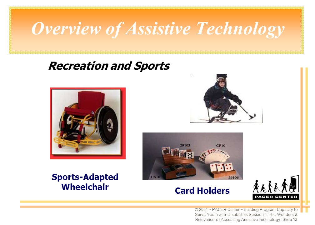 © 2004 PACER Center Building Program Capacity to Serve Youth with Disabilities Session 4: The Wonders & Relevance of Accessing Assistive Technology: Slide 13 Overview of Assistive Technology Sports-Adapted Wheelchair Card Holders Recreation and Sports