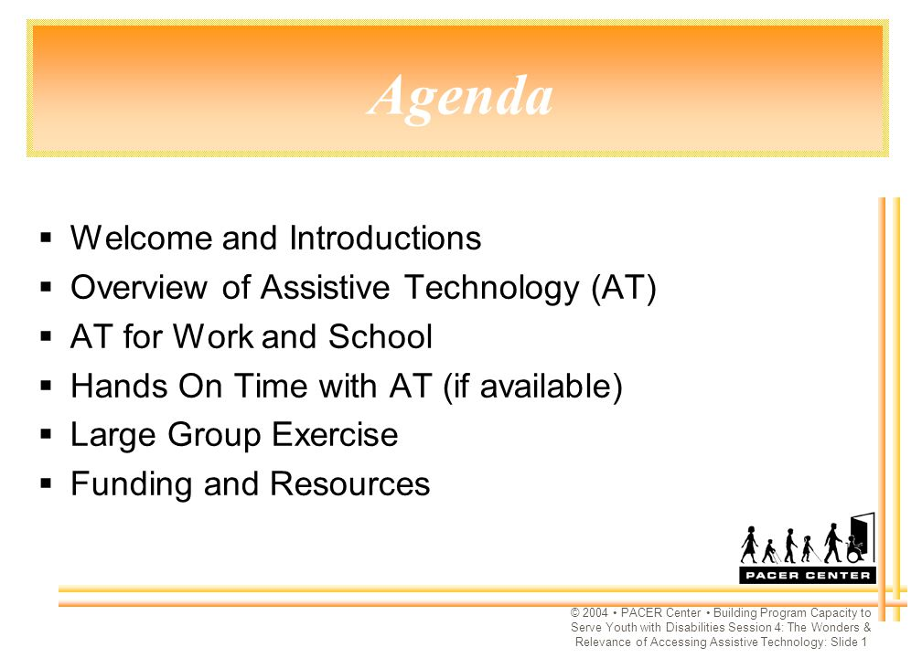 © 2004 PACER Center Building Program Capacity to Serve Youth with Disabilities Session 4: The Wonders & Relevance of Accessing Assistive Technology: Slide 1 Agenda  Welcome and Introductions  Overview of Assistive Technology (AT)  AT for Work and School  Hands On Time with AT (if available)  Large Group Exercise  Funding and Resources