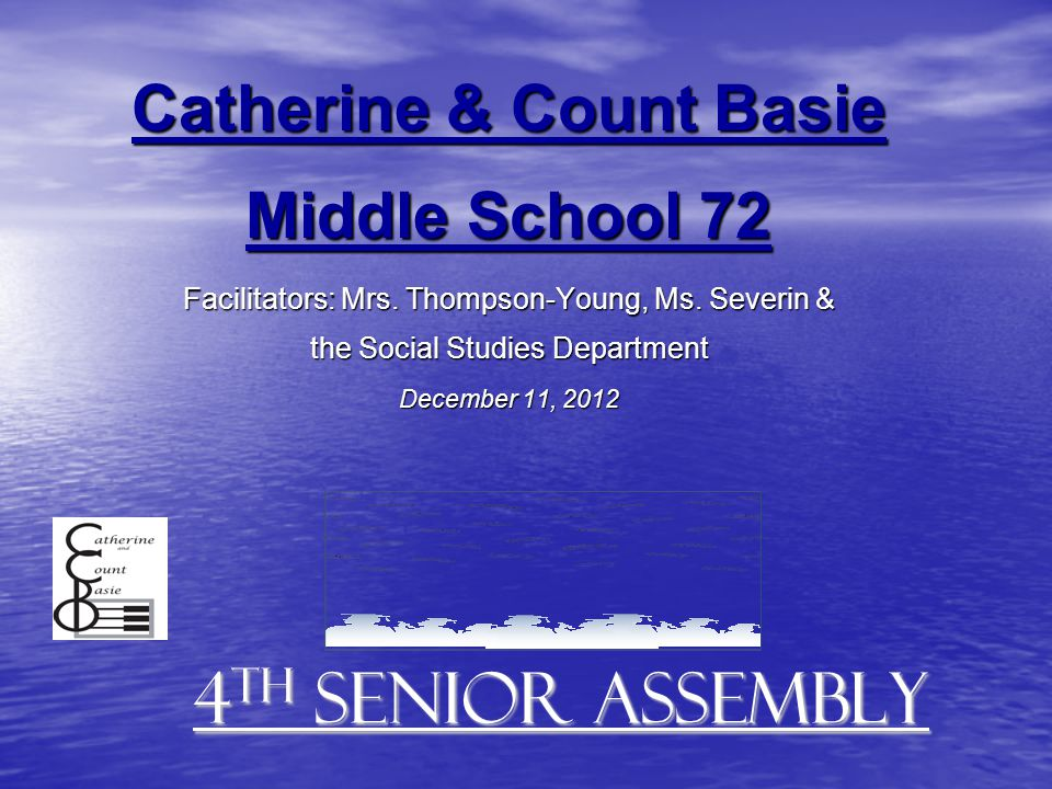 4 th Senior Assembly Catherine & Count Basie Middle School 72 Facilitators: Mrs. Thompson-Young, Ms. Severin & the Social Studies Department December