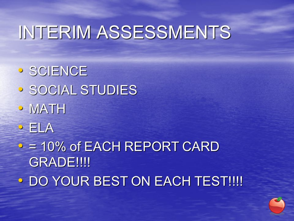 INTERIM ASSESSMENTS SCIENCE SCIENCE SOCIAL STUDIES SOCIAL STUDIES MATH MATH ELA ELA = 10% of EACH REPORT CARD GRADE!!!.