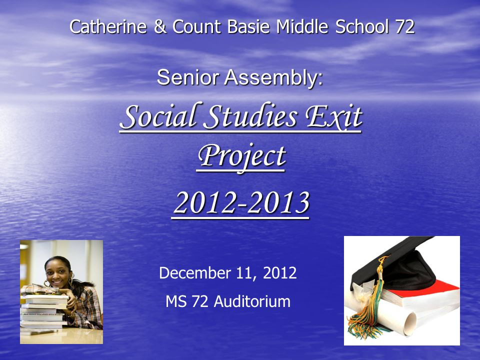 Senior Assembly: Social Studies Exit Project 2012-2013 Catherine & Count Basie Middle School 72 December 11, 2012 MS 72 Auditorium