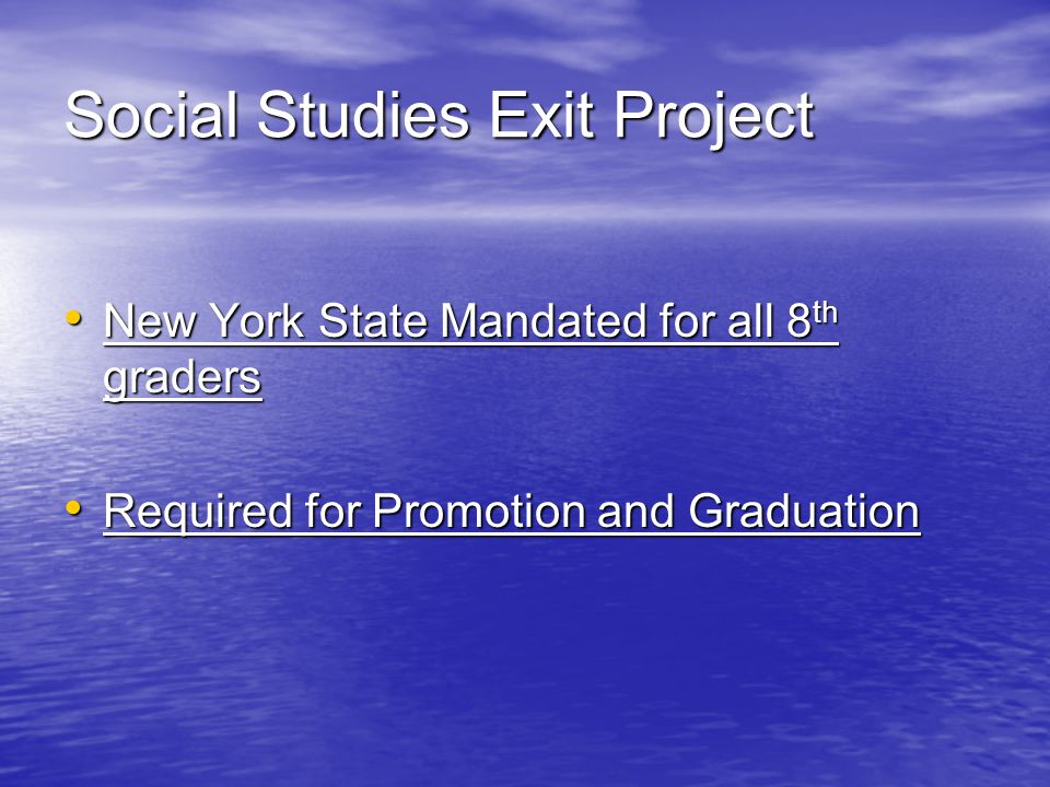 Social Studies Exit Project New York State Mandated for all 8 th graders New York State Mandated for all 8 th graders Required for Promotion and Graduation Required for Promotion and Graduation