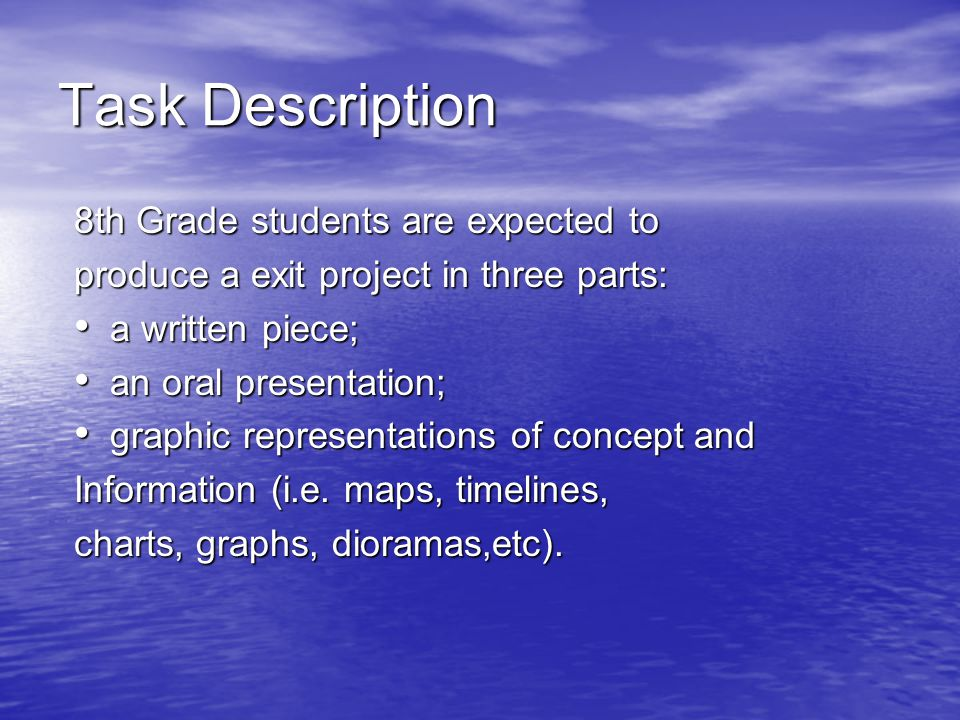 Task Description 8th Grade students are expected to produce a exit project in three parts: a written piece; a written piece; an oral presentation; an oral presentation; graphic representations of concept and graphic representations of concept and Information (i.e.