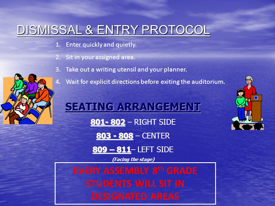 DISMISSAL & ENTRY PROTOCOL SEATING ARRANGEMENT 801- 802 801- 802 – RIGHT SIDE 803 - 808 803 - 808 – CENTER 809 – 811 809 – 811– LEFT SIDE (Facing the stage) EVERY ASSEMBLY 8 th GRADE STUDENTS WILL SIT IN DESIGNATED AREAS 1.Enter quickly and quietly.