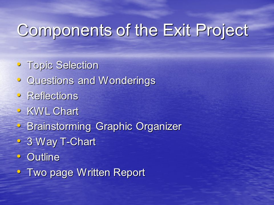 Components of the Exit Project Topic Selection Topic Selection Questions and Wonderings Questions and Wonderings Reflections Reflections KWL Chart KWL Chart Brainstorming Graphic Organizer Brainstorming Graphic Organizer 3 Way T-Chart 3 Way T-Chart Outline Outline Two page Written Report Two page Written Report