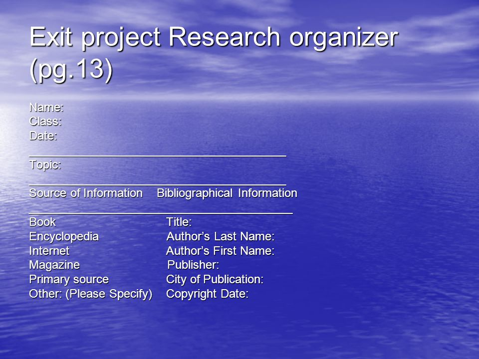 Exit project Research organizer (pg.13) Name:Class:Date:_______________________________________Topic:_______________________________________ Source of