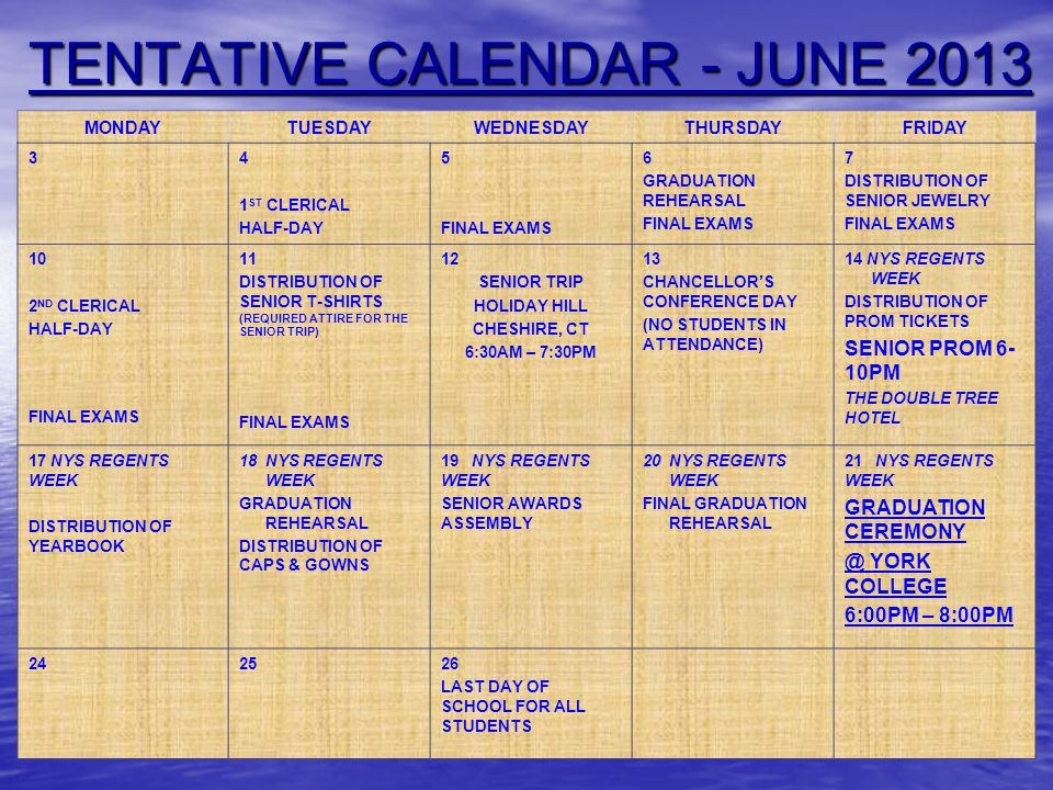 TENTATIVE CALENDAR - JUNE 2013 MONDAYTUESDAYWEDNESDAYTHURSDAYFRIDAY 34 1 ST CLERICAL HALF-DAY 5 FINAL EXAMS 6 GRADUATION REHEARSAL FINAL EXAMS 7 DISTR