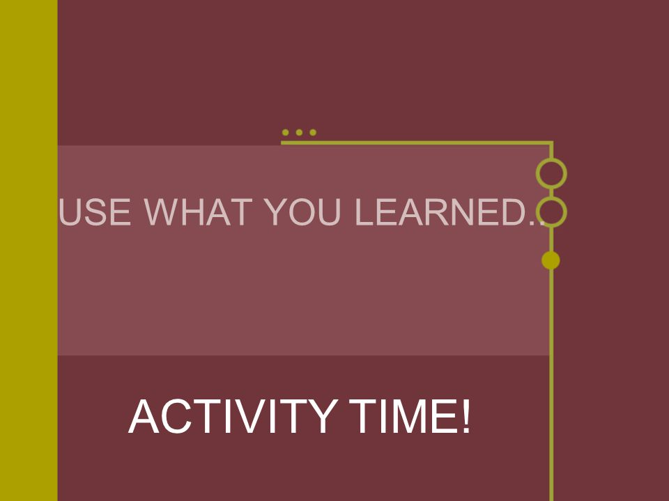 USE WHAT YOU LEARNED.. ACTIVITY TIME!