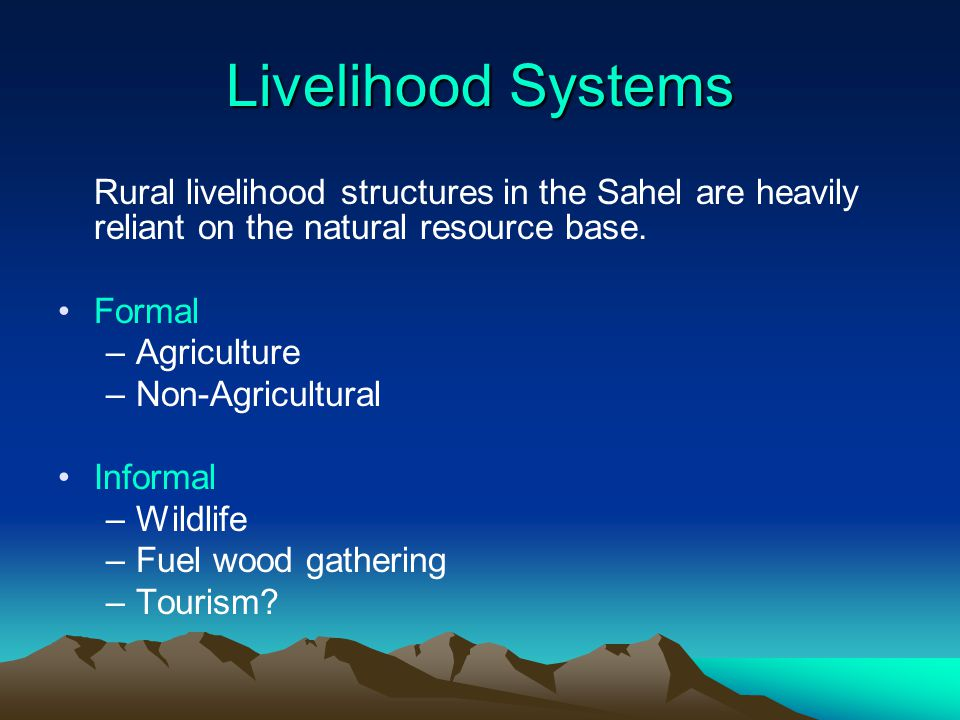 Livelihood Systems Rural livelihood structures in the Sahel are heavily reliant on the natural resource base. Formal –Agriculture –Non-Agricultural In