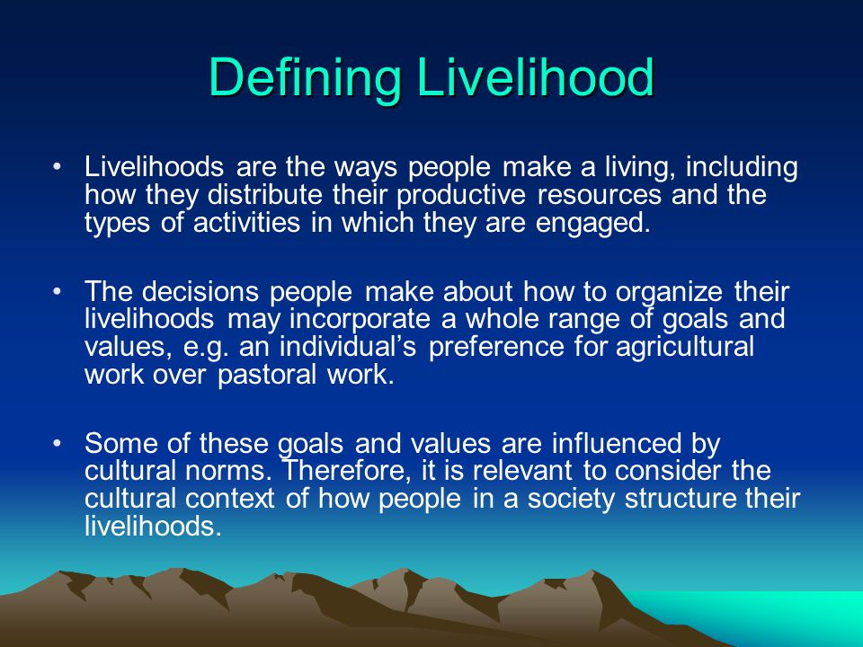 Defining Livelihood Livelihoods are the ways people make a living, including how they distribute their productive resources and the types of activitie