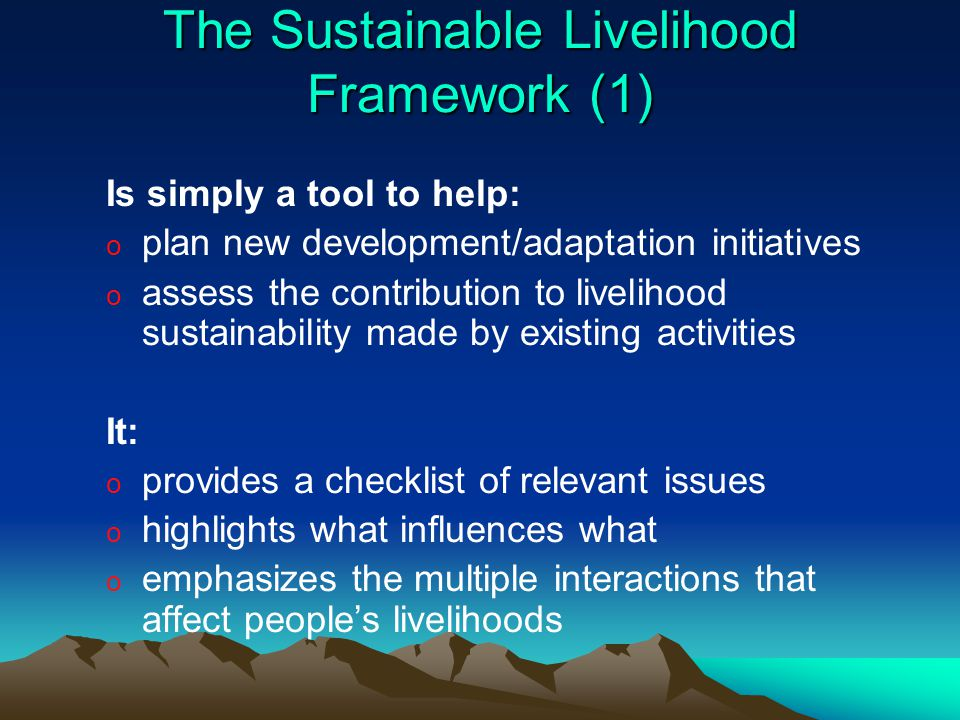 The Sustainable Livelihood Framework (1) Is simply a tool to help: o plan new development/adaptation initiatives o assess the contribution to livelihood sustainability made by existing activities It: o provides a checklist of relevant issues o highlights what influences what o emphasizes the multiple interactions that affect people's livelihoods
