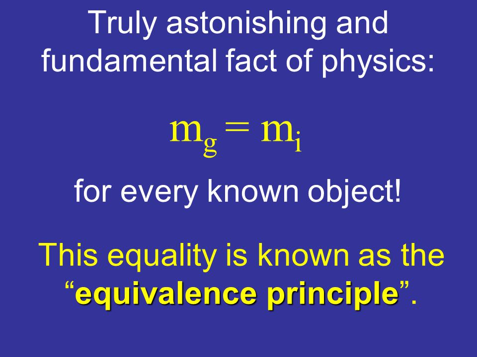 Truly astonishing and fundamental fact of physics: m g = m i for every known object.