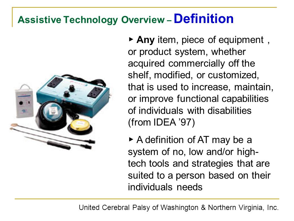Assistive Technology Overview – Definition United Cerebral Palsy of Washington & Northern Virginia, Inc. ▶ Any item, piece of equipment, or product sy