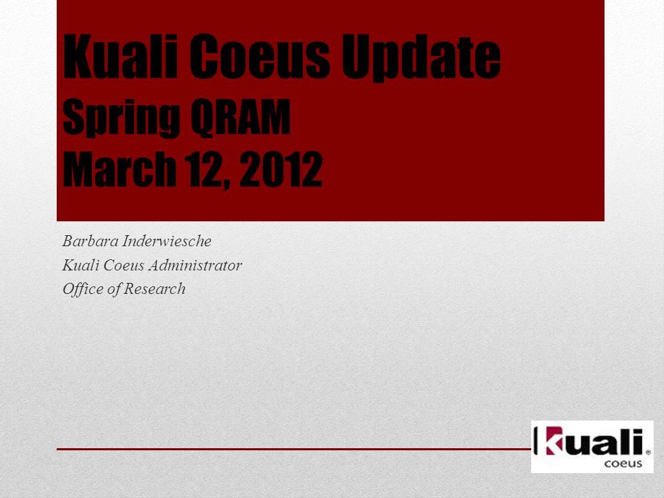 Kuali Coeus Update Spring QRAM March 12, 2012 Barbara Inderwiesche Kuali Coeus Administrator Office of Research