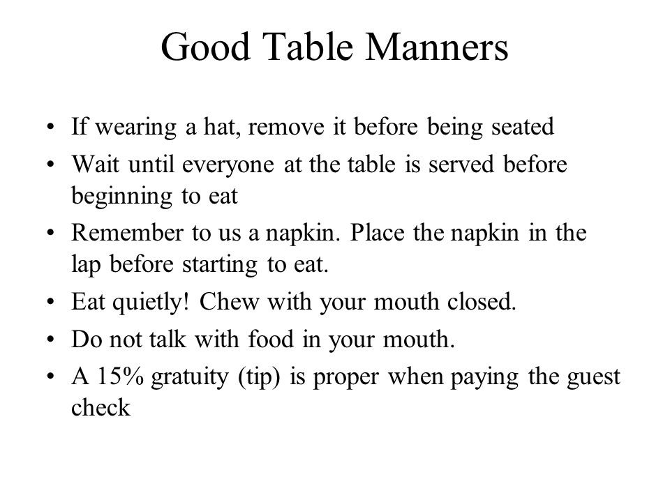 Good Table Manners If wearing a hat, remove it before being seated Wait until everyone at the table is served before beginning to eat Remember to us a napkin.