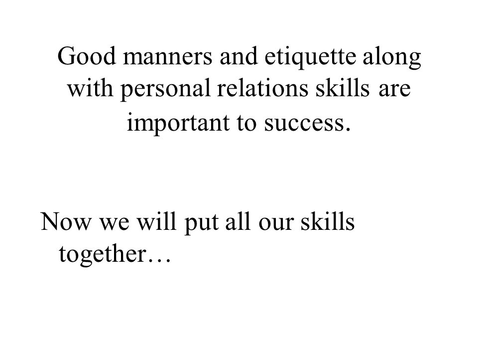 Good manners and etiquette along with personal relations skills are important to success.