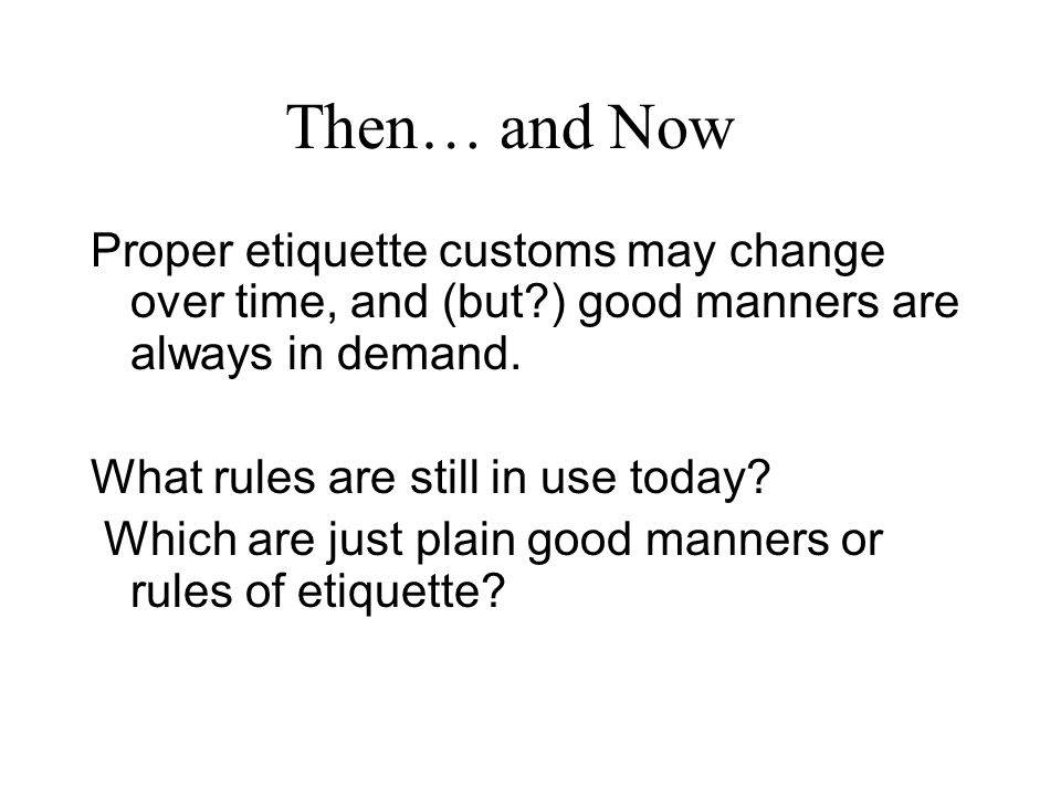 Then… and Now Proper etiquette customs may change over time, and (but ) good manners are always in demand.