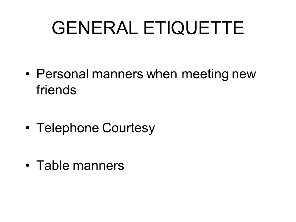 GENERAL ETIQUETTE Personal manners when meeting new friends Telephone Courtesy Table manners