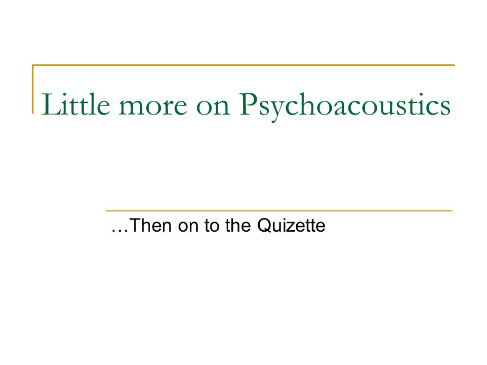 Little more on Psychoacoustics …Then on to the Quizette