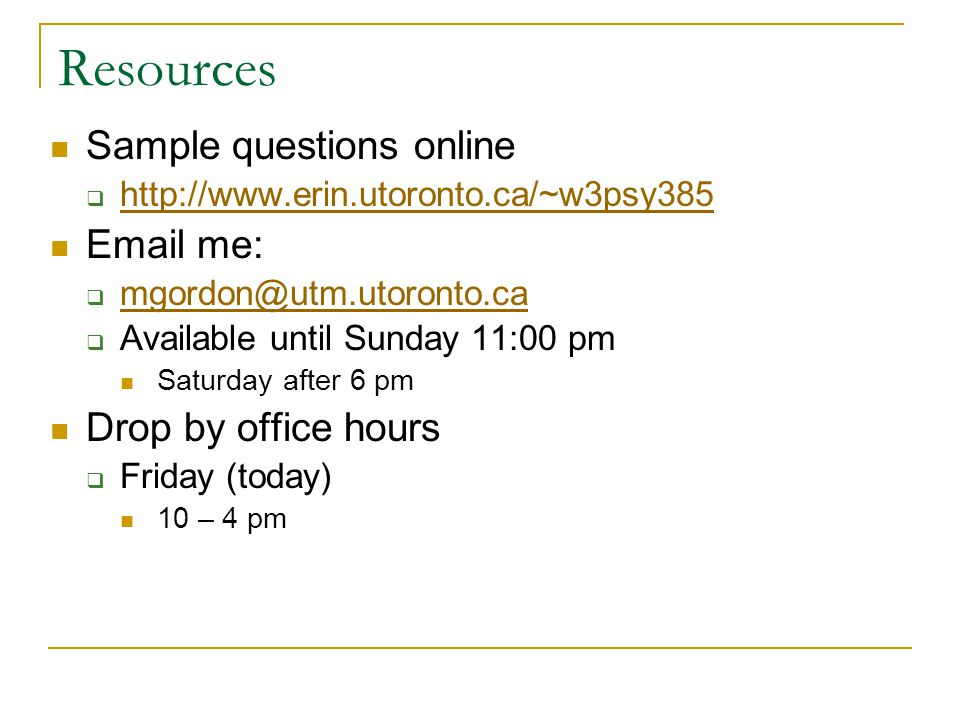 Resources Sample questions online  http://www.erin.utoronto.ca/~w3psy385 http://www.erin.utoronto.ca/~w3psy385 Email me:  mgordon@utm.utoronto.ca mgordon@utm.utoronto.ca  Available until Sunday 11:00 pm Saturday after 6 pm Drop by office hours  Friday (today) 10 – 4 pm