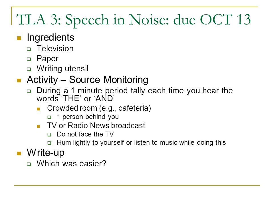 TLA 3: Speech in Noise: due OCT 13 Ingredients  Television  Paper  Writing utensil Activity – Source Monitoring  During a 1 minute period tally each time you hear the words 'THE' or 'AND' Crowded room (e.g., cafeteria)  1 person behind you TV or Radio News broadcast  Do not face the TV  Hum lightly to yourself or listen to music while doing this Write-up  Which was easier