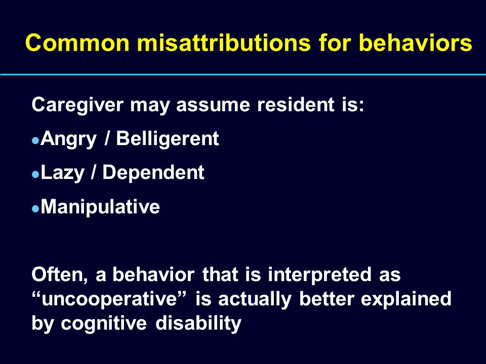 Common misattributions for behaviors Caregiver may assume resident is: Angry / Belligerent Lazy / Dependent Manipulative Often, a behavior that is interpreted as uncooperative is actually better explained by cognitive disability