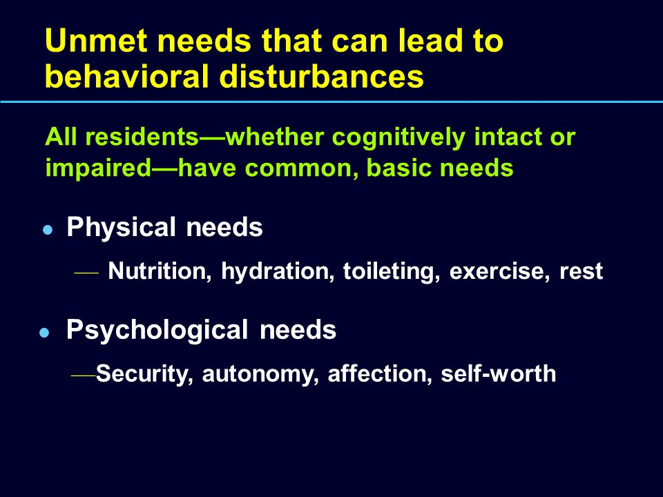 Unmet needs that can lead to behavioral disturbances Physical needs — Nutrition, hydration, toileting, exercise, rest Psychological needs — Security, autonomy, affection, self-worth All residents—whether cognitively intact or impaired—have common, basic needs