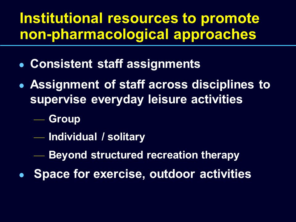 Institutional resources to promote non-pharmacological approaches Consistent staff assignments Assignment of staff across disciplines to supervise everyday leisure activities — Group — Individual / solitary — Beyond structured recreation therapy Space for exercise, outdoor activities