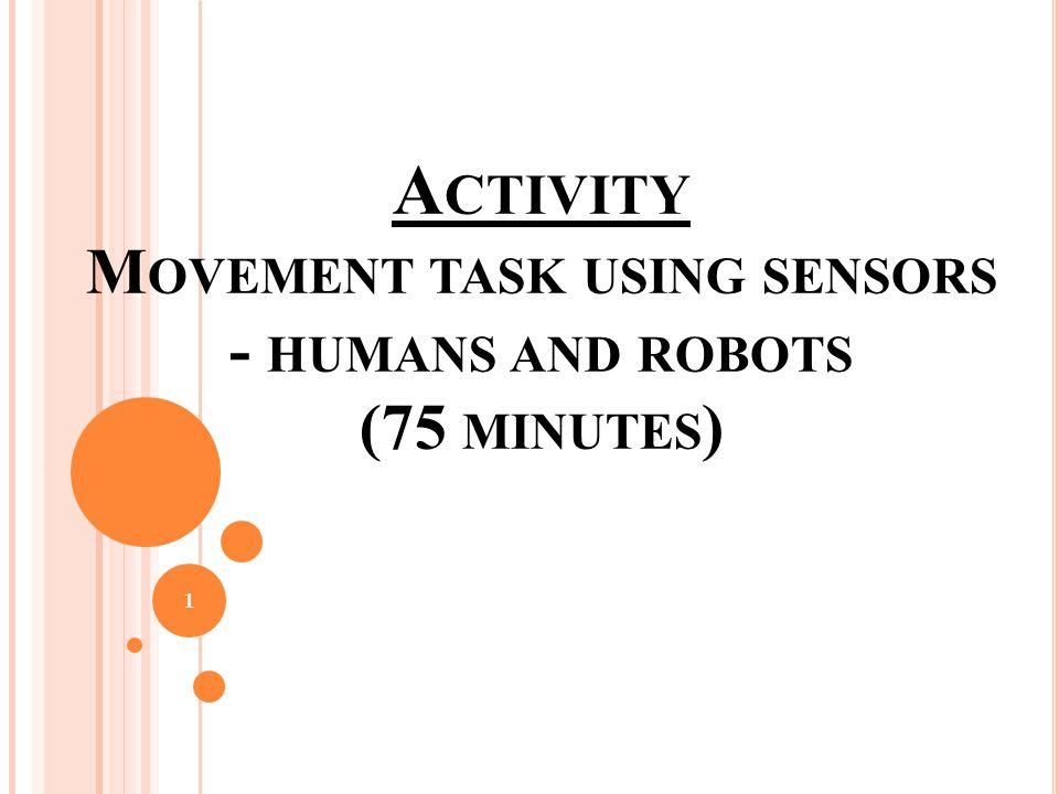 A CTIVITY M OVEMENT TASK USING SENSORS - HUMANS AND ROBOTS (75 MINUTES ) 1