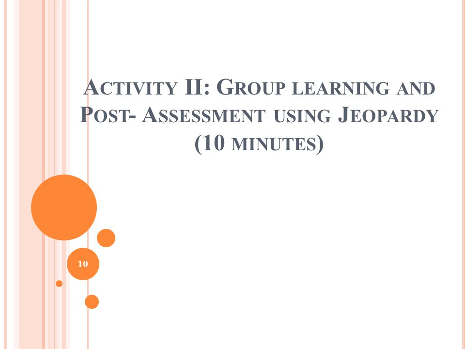 A CTIVITY II: G ROUP LEARNING AND P OST - A SSESSMENT USING J EOPARDY (10 MINUTES ) 10