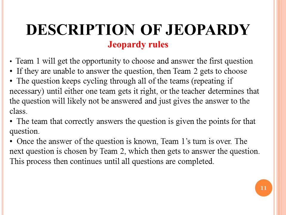 11 DESCRIPTION OF JEOPARDY Jeopardy rules Team 1 will get the opportunity to choose and answer the first question If they are unable to answer the que