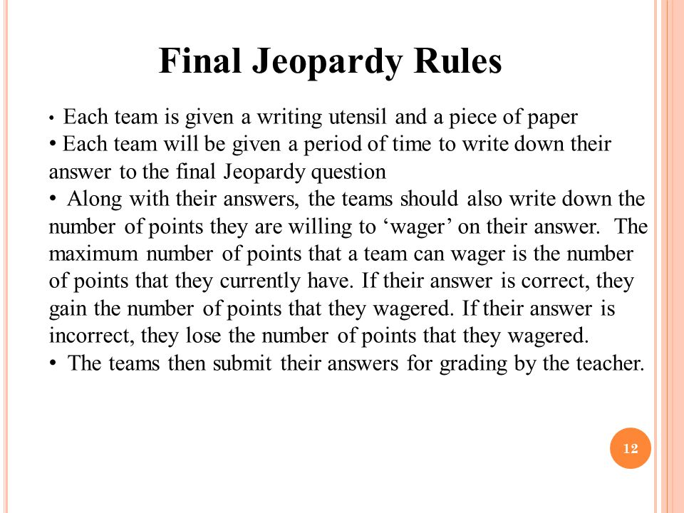 12 Final Jeopardy Rules Each team is given a writing utensil and a piece of paper Each team will be given a period of time to write down their answer to the final Jeopardy question Along with their answers, the teams should also write down the number of points they are willing to 'wager' on their answer.
