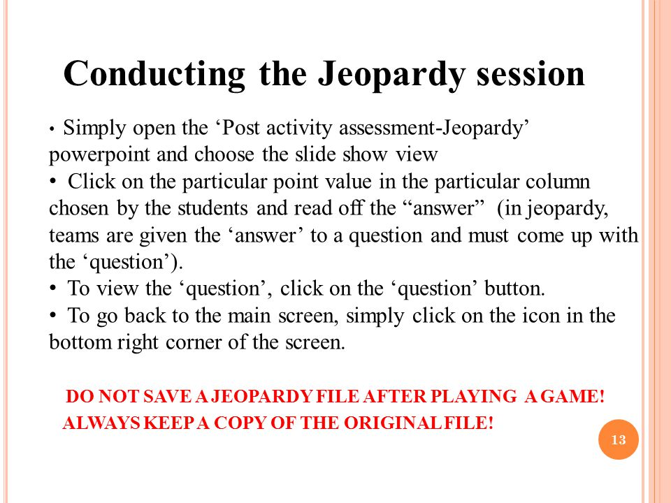 13 Conducting the Jeopardy session Simply open the 'Post activity assessment-Jeopardy' powerpoint and choose the slide show view Click on the particul