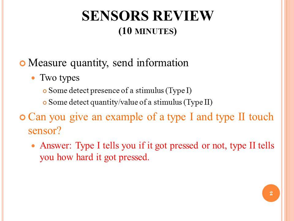 SENSORS REVIEW (10 MINUTES ) Measure quantity, send information Two types Some detect presence of a stimulus (Type I) Some detect quantity/value of a stimulus (Type II) Can you give an example of a type I and type II touch sensor.