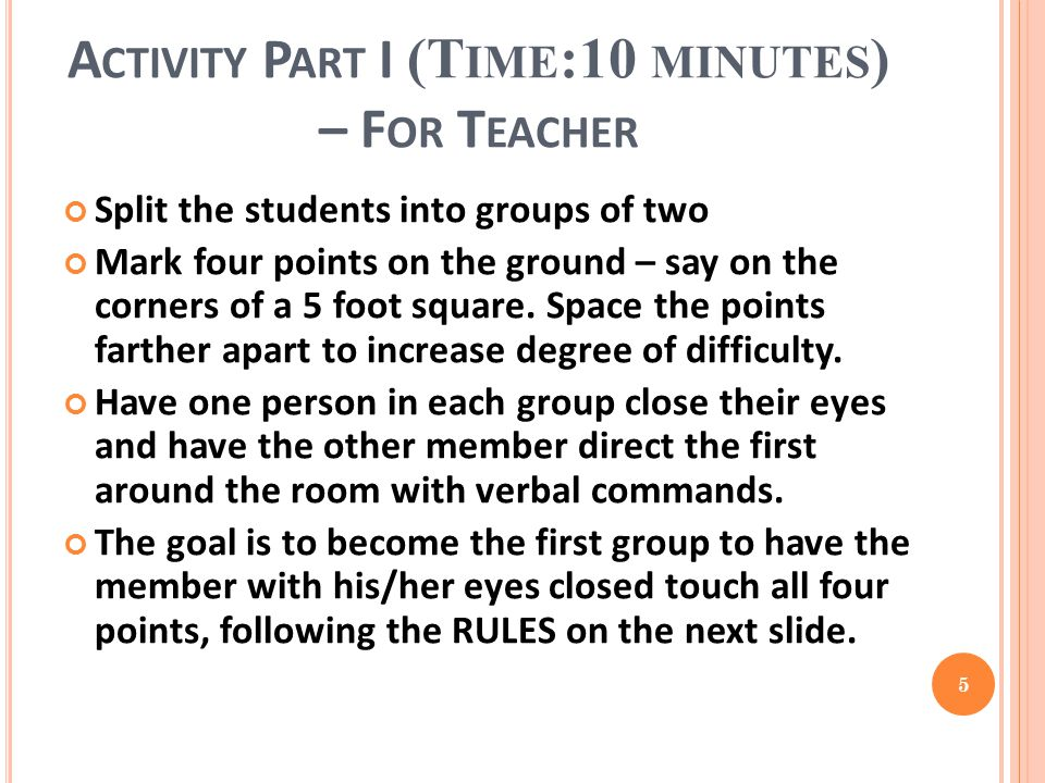 A CTIVITY P ART I (T IME :10 MINUTES ) – F OR T EACHER Split the students into groups of two Mark four points on the ground – say on the corners of a 5 foot square.