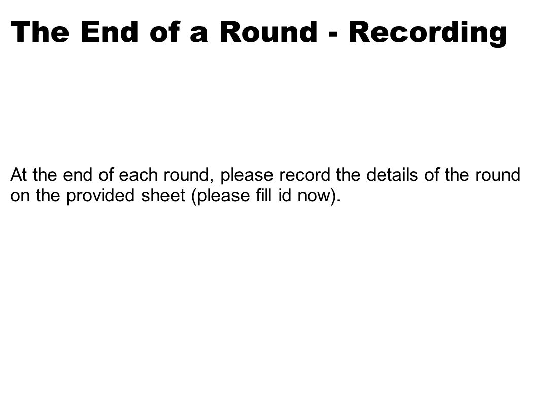 The End of a Round - Recording At the end of each round, please record the details of the round on the provided sheet (please fill id now).