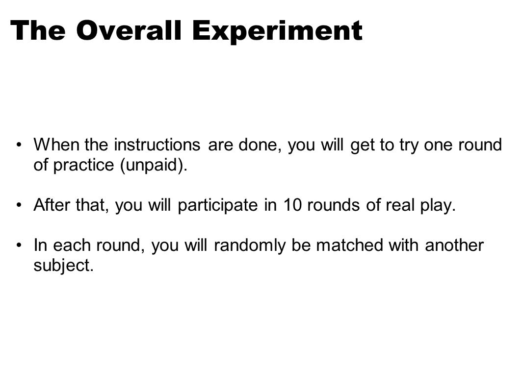 The Overall Experiment When the instructions are done, you will get to try one round of practice (unpaid).