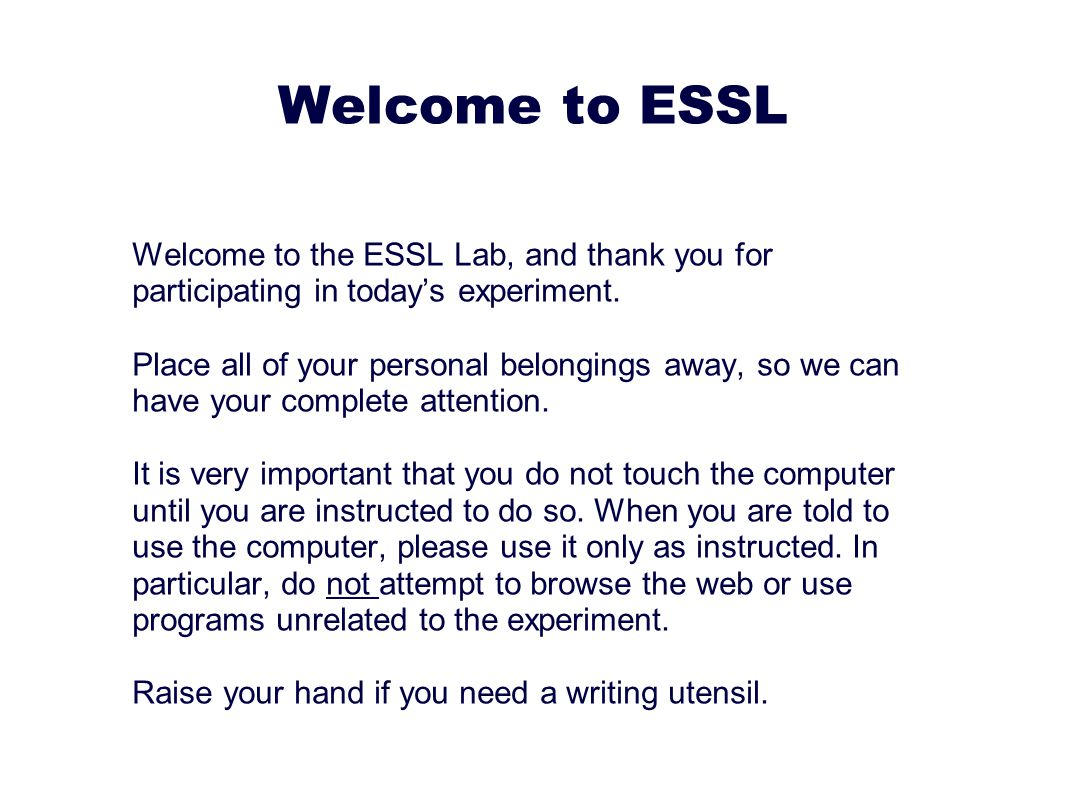 Welcome to ESSL Welcome to the ESSL Lab, and thank you for participating in today ' s experiment.